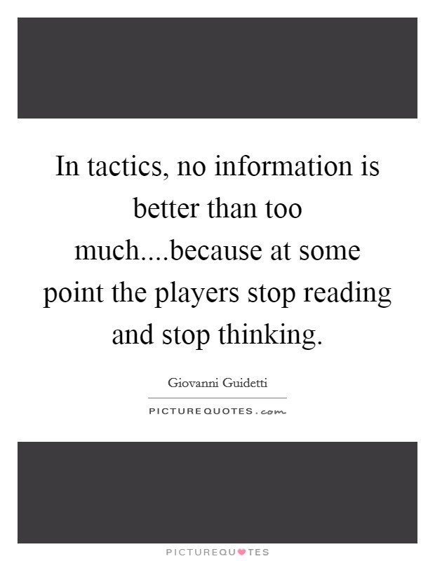 In tactics, no information is better than too much....because at some point the players stop reading and stop thinking Picture Quote #1