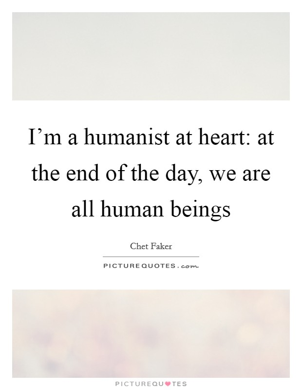 I'm a humanist at heart: at the end of the day, we are all human beings Picture Quote #1
