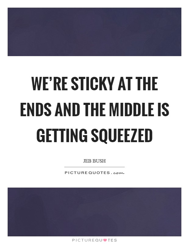 We're sticky at the ends and the middle is getting squeezed Picture Quote #1