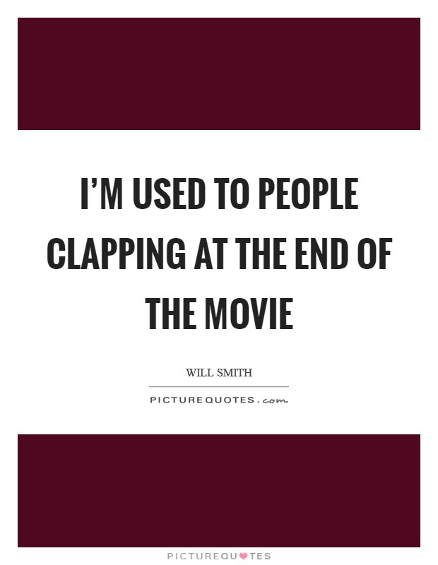 I'm used to people clapping at the end of the movie Picture Quote #1