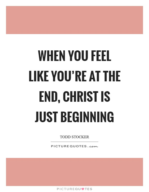 When you feel like you're at the end, Christ is just beginning Picture Quote #1