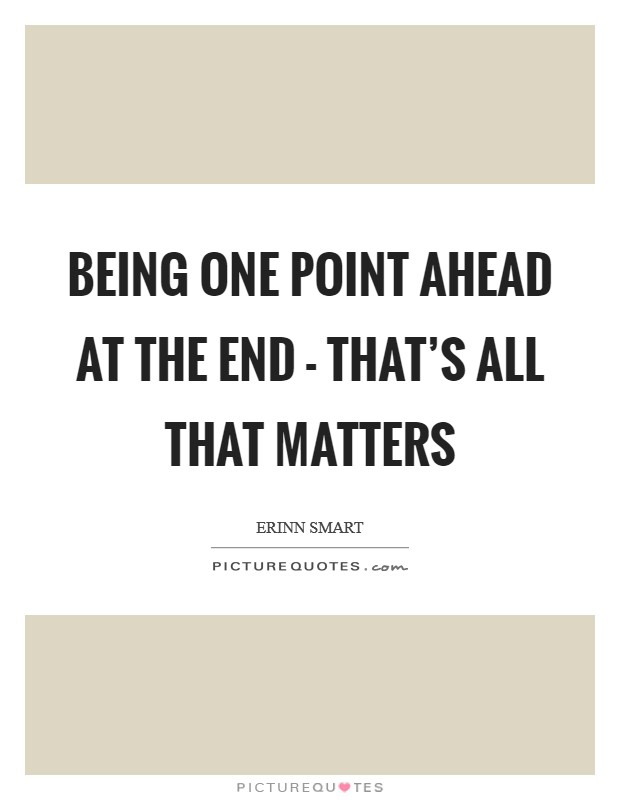 Being one point ahead at the end - that's all that matters Picture Quote #1