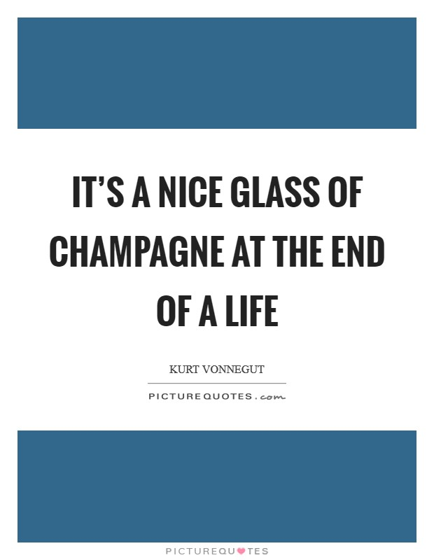 It's a nice glass of champagne at the end of a life Picture Quote #1