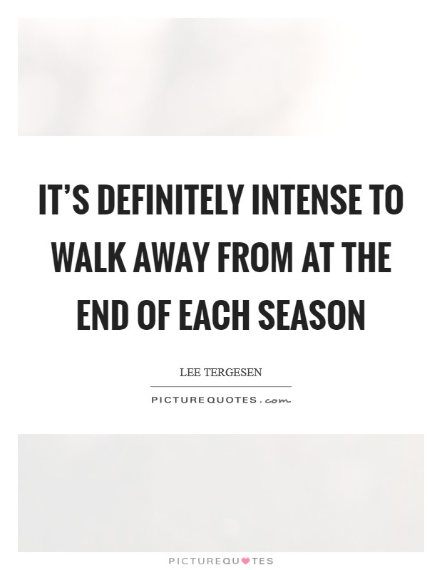 It's definitely intense to walk away from at the end of each season Picture Quote #1