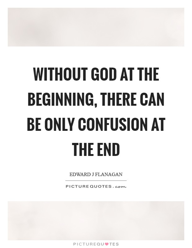 Without God at the beginning, there can be only confusion at the end Picture Quote #1