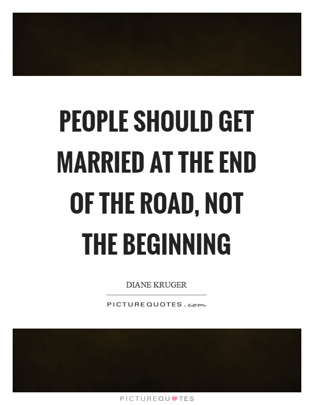 People should get married at the end of the road, not the beginning Picture Quote #1