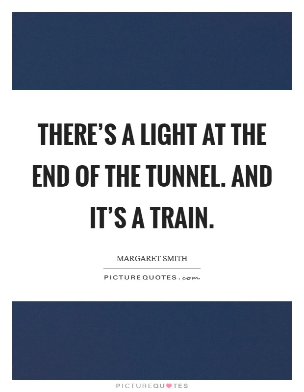 There's a light at the end of the tunnel. And it's a train Picture Quote #1