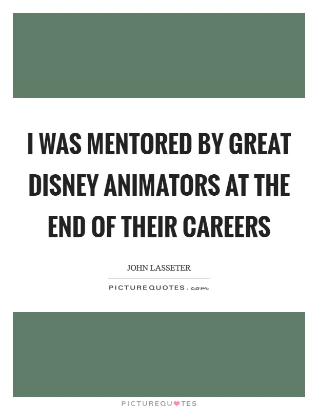 I was mentored by great Disney animators at the end of their careers Picture Quote #1