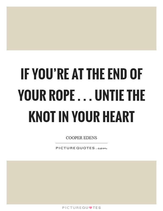 If you're at the end of your rope . . . untie the knot in your heart Picture Quote #1