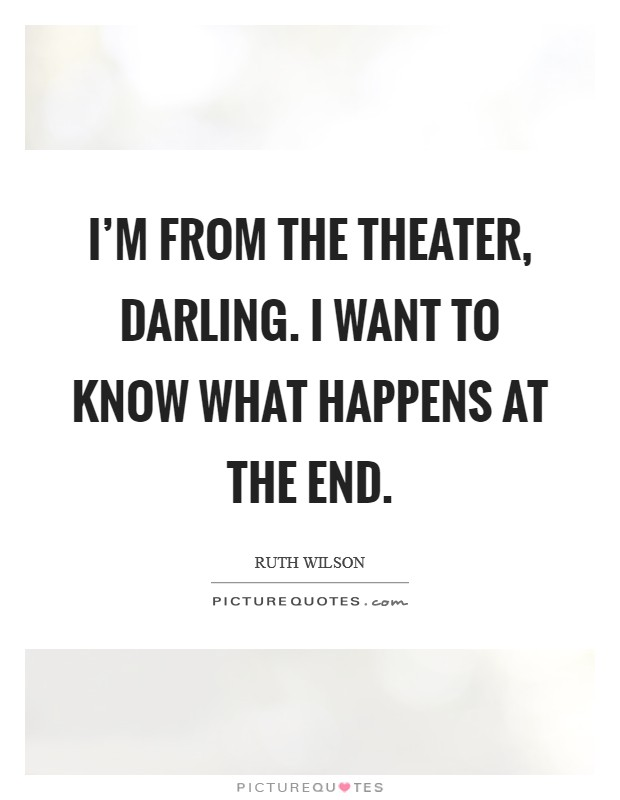 I'm from the theater, darling. I want to know what happens at the end Picture Quote #1