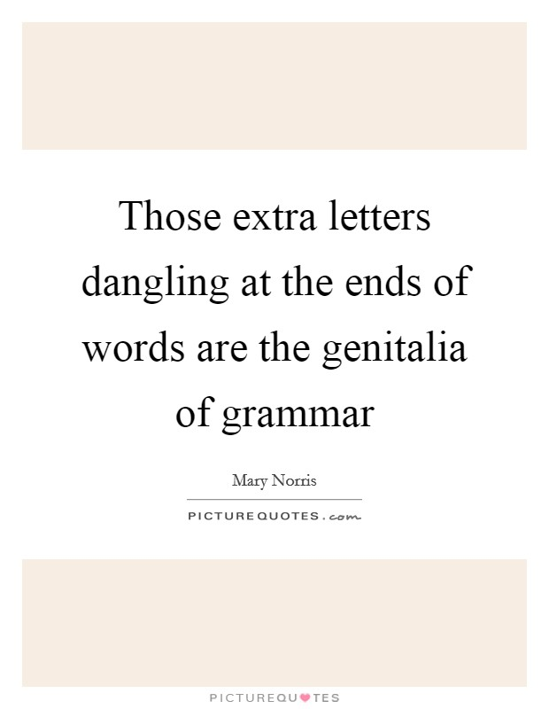 Those extra letters dangling at the ends of words are the genitalia of grammar Picture Quote #1