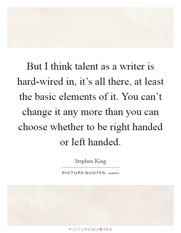 But I think talent as a writer is hard-wired in, it's all there, at least the basic elements of it. You can't change it any more than you can choose whether to be right handed or left handed Picture Quote #1