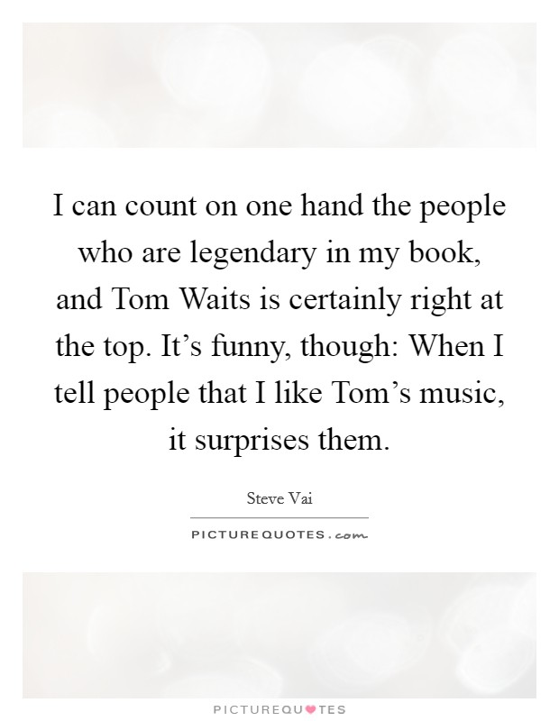I can count on one hand the people who are legendary in my book, and Tom Waits is certainly right at the top. It's funny, though: When I tell people that I like Tom's music, it surprises them Picture Quote #1