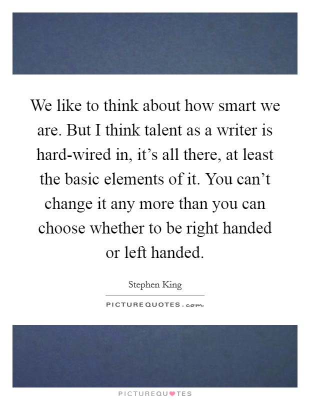 We like to think about how smart we are. But I think talent as a writer is hard-wired in, it's all there, at least the basic elements of it. You can't change it any more than you can choose whether to be right handed or left handed Picture Quote #1