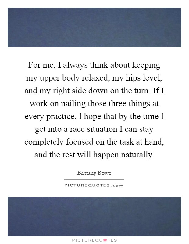 For me, I always think about keeping my upper body relaxed, my hips level, and my right side down on the turn. If I work on nailing those three things at every practice, I hope that by the time I get into a race situation I can stay completely focused on the task at hand, and the rest will happen naturally Picture Quote #1