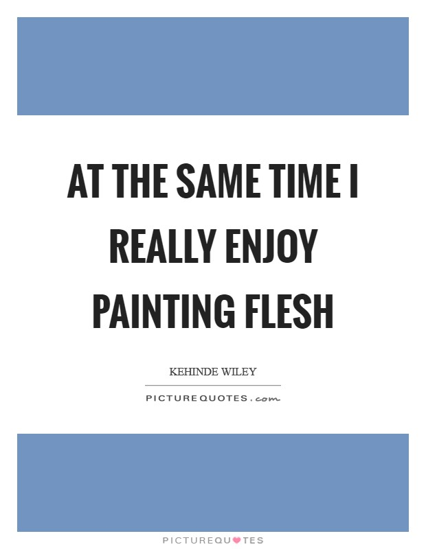 At the same time I really enjoy painting flesh Picture Quote #1