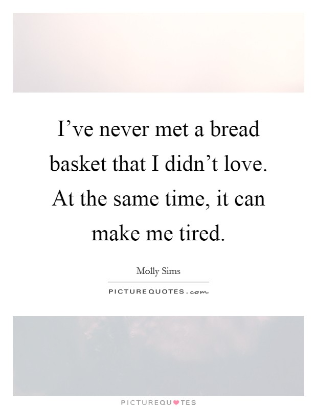I've never met a bread basket that I didn't love. At the same time, it can make me tired Picture Quote #1