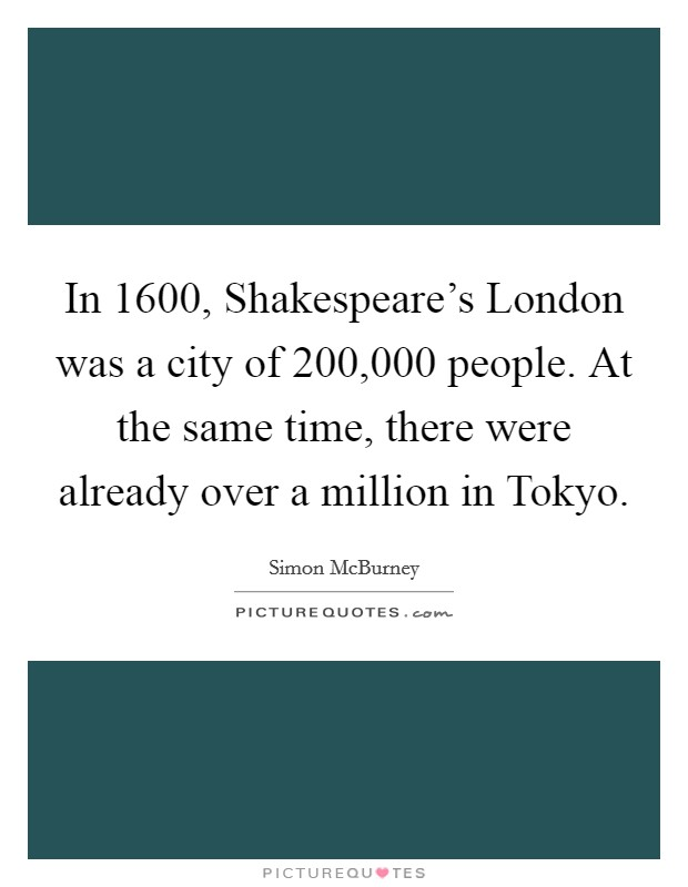 In 1600, Shakespeare's London was a city of 200,000 people. At the same time, there were already over a million in Tokyo Picture Quote #1