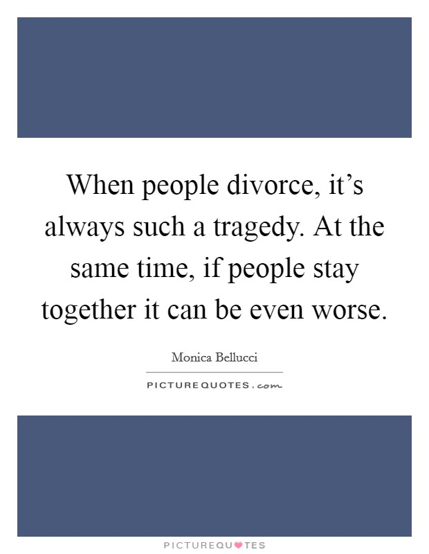 When people divorce, it's always such a tragedy. At the same time, if people stay together it can be even worse. Picture Quote #1