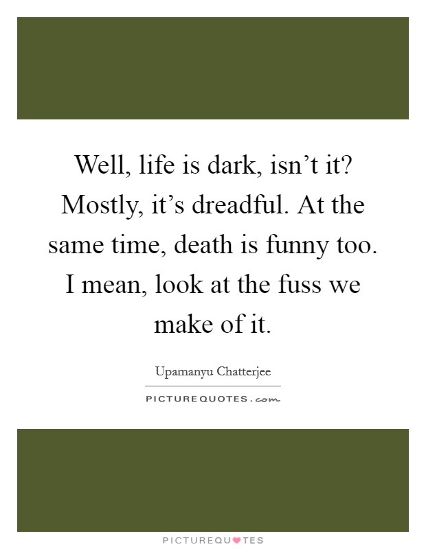 Well, life is dark, isn't it? Mostly, it's dreadful. At the same time, death is funny too. I mean, look at the fuss we make of it Picture Quote #1
