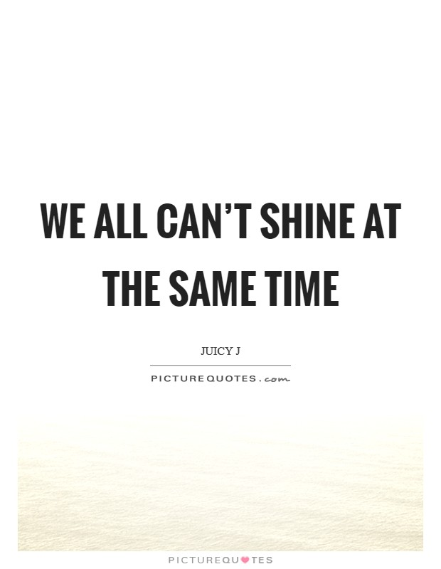 We all can't shine at the same time Picture Quote #1