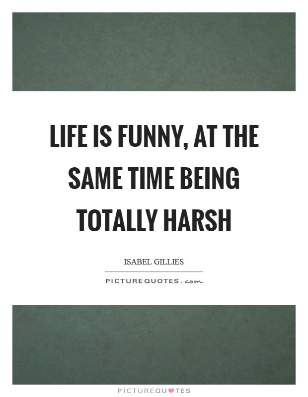 Life is funny, at the same time being totally harsh Picture Quote #1