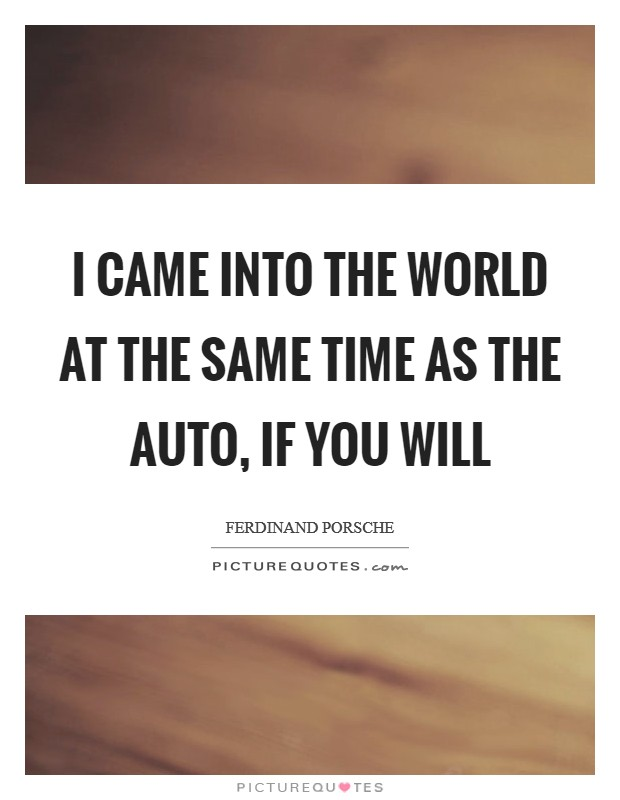 I came into the world at the same time as the auto, if you will Picture Quote #1