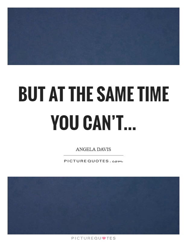 But at the same time you can't... Picture Quote #1