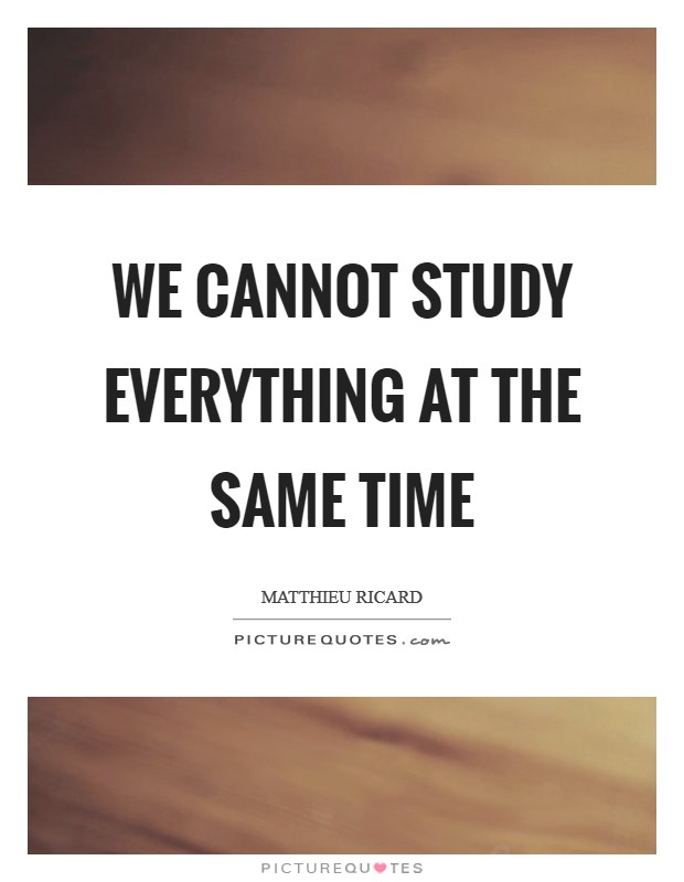 We cannot study everything at the same time Picture Quote #1
