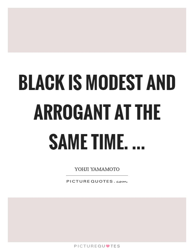 Black is modest and arrogant at the same time.  Picture Quote #1