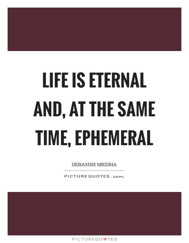Life is eternal and, at the same time, ephemeral Picture Quote #1