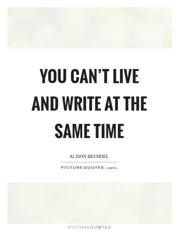 You can't live and write at the same time Picture Quote #1