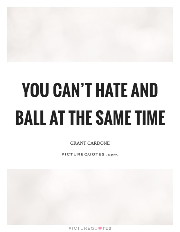 You can't hate and ball at the same time Picture Quote #1