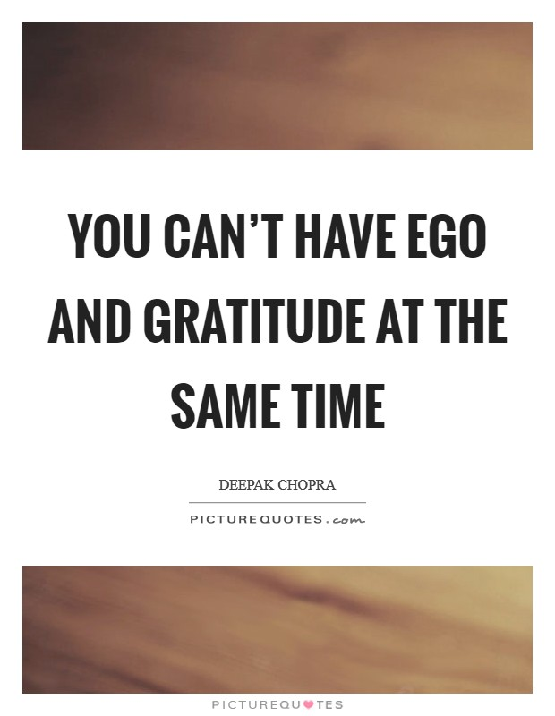 You can't have ego and gratitude at the same time Picture Quote #1