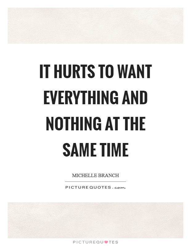 It hurts to want everything and nothing at the same time Picture Quote #1
