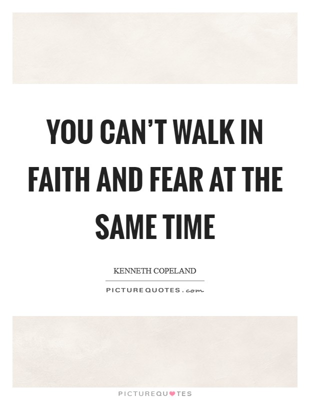 You can't walk in faith and fear at the same time Picture Quote #1