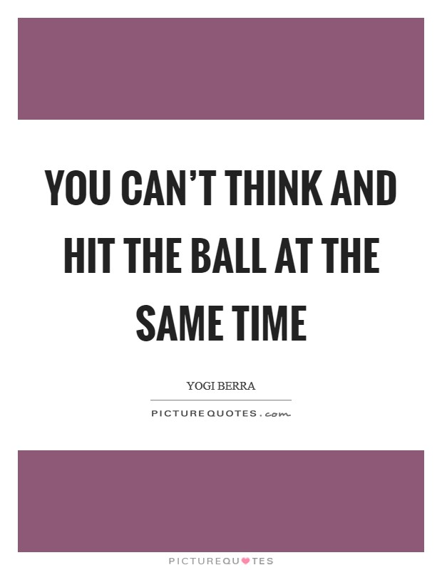 You can't think and hit the ball at the same time Picture Quote #1