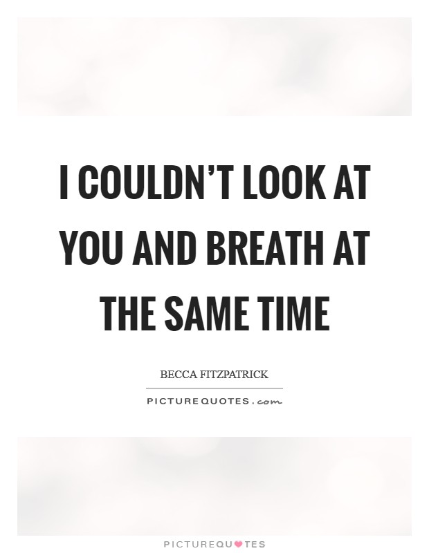 I couldn't look at you and breath at the same time Picture Quote #1