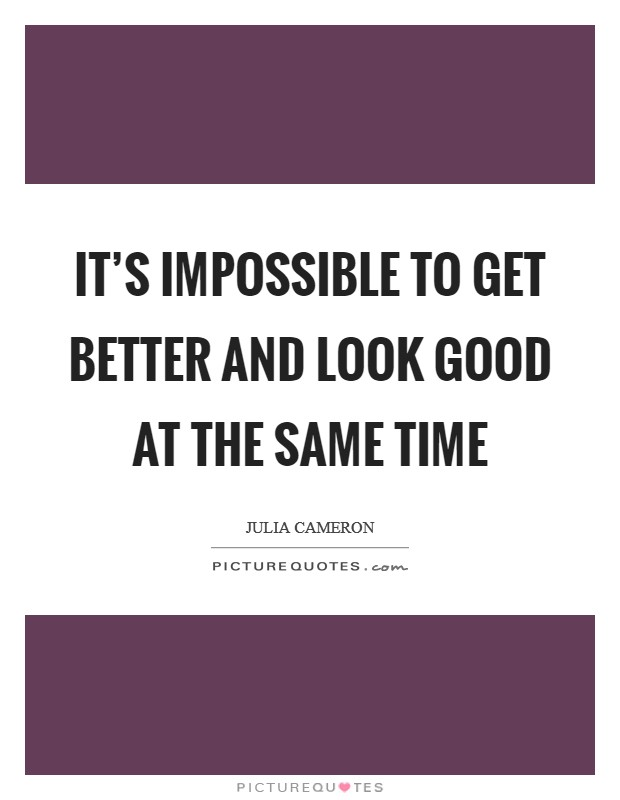It's impossible to get better and look good at the same time Picture Quote #1