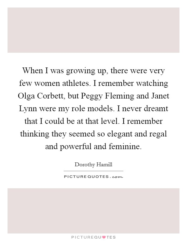 When I was growing up, there were very few women athletes. I remember watching Olga Corbett, but Peggy Fleming and Janet Lynn were my role models. I never dreamt that I could be at that level. I remember thinking they seemed so elegant and regal and powerful and feminine. Picture Quote #1