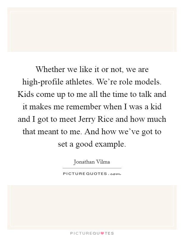 Whether we like it or not, we are high-profile athletes. We're role models. Kids come up to me all the time to talk and it makes me remember when I was a kid and I got to meet Jerry Rice and how much that meant to me. And how we've got to set a good example Picture Quote #1