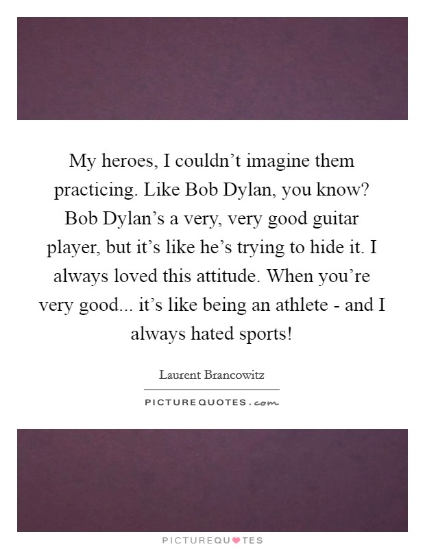 My heroes, I couldn't imagine them practicing. Like Bob Dylan, you know? Bob Dylan's a very, very good guitar player, but it's like he's trying to hide it. I always loved this attitude. When you're very good... it's like being an athlete - and I always hated sports! Picture Quote #1