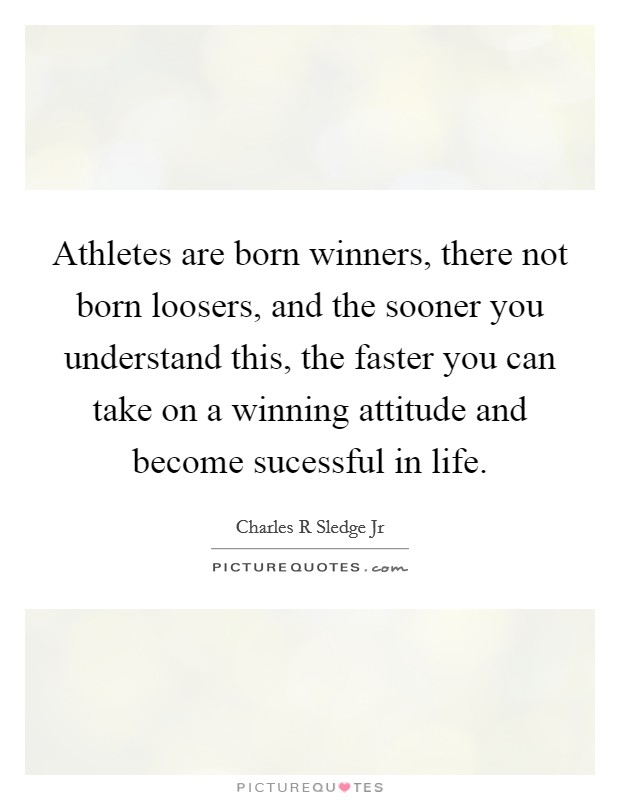 Athletes are born winners, there not born loosers, and the sooner you understand this, the faster you can take on a winning attitude and become sucessful in life Picture Quote #1