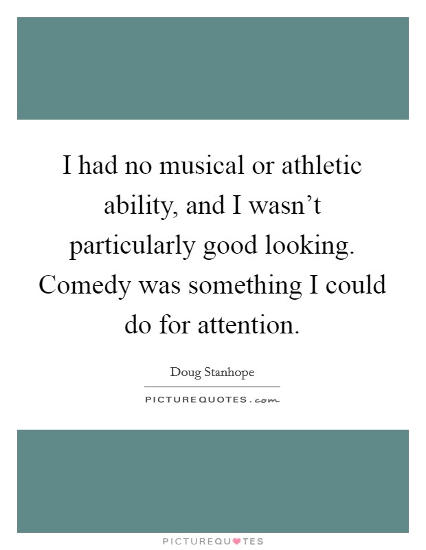 I had no musical or athletic ability, and I wasn't particularly good looking. Comedy was something I could do for attention Picture Quote #1