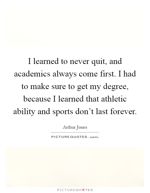 I learned to never quit, and academics always come first. I had to make sure to get my degree, because I learned that athletic ability and sports don't last forever Picture Quote #1