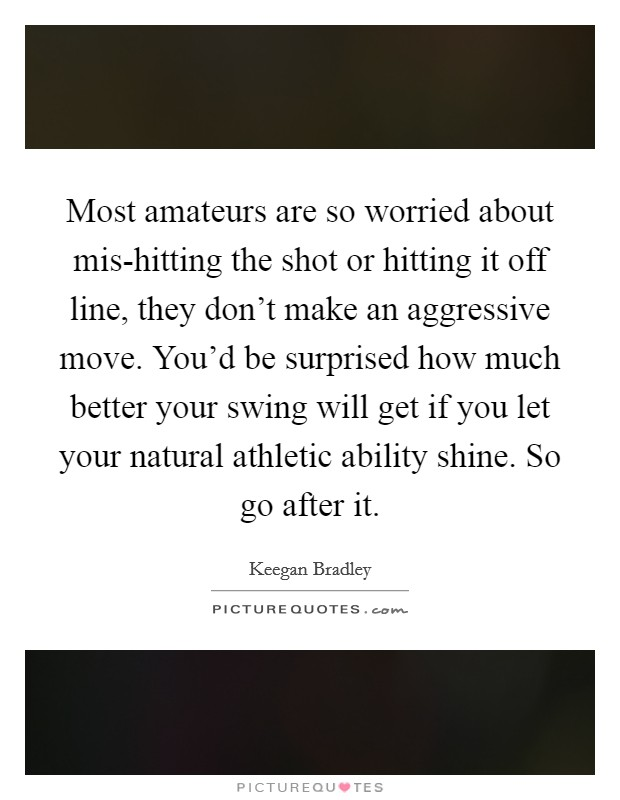 Most amateurs are so worried about mis-hitting the shot or hitting it off line, they don't make an aggressive move. You'd be surprised how much better your swing will get if you let your natural athletic ability shine. So go after it Picture Quote #1