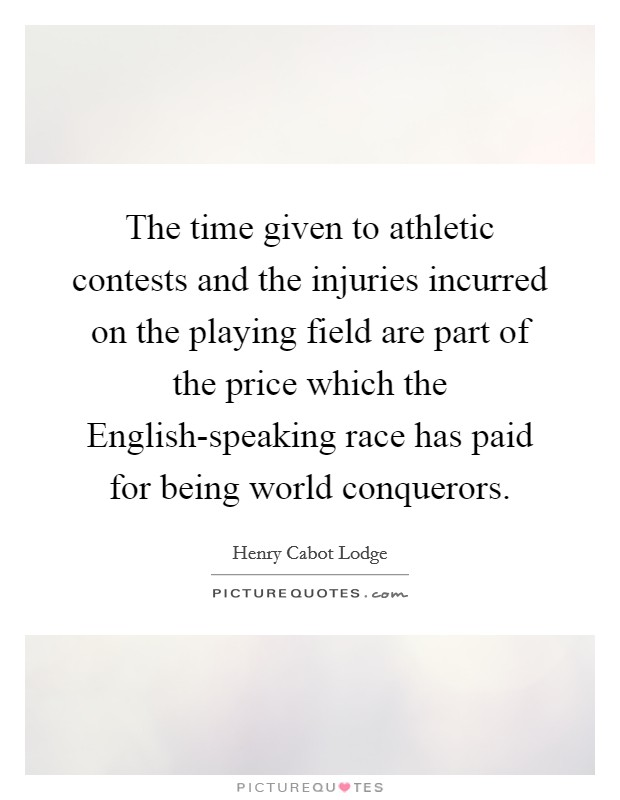 The time given to athletic contests and the injuries incurred on the playing field are part of the price which the English-speaking race has paid for being world conquerors Picture Quote #1