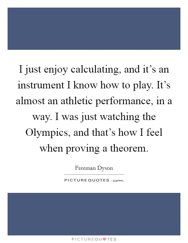 I just enjoy calculating, and it's an instrument I know how to play. It's almost an athletic performance, in a way. I was just watching the Olympics, and that's how I feel when proving a theorem Picture Quote #1