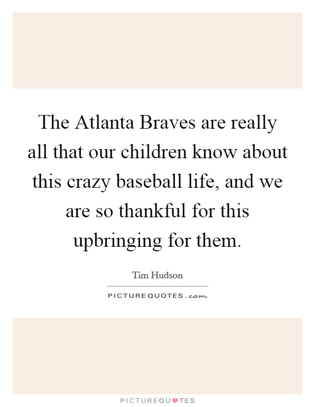 The Atlanta Braves are really all that our children know about this crazy baseball life, and we are so thankful for this upbringing for them Picture Quote #1