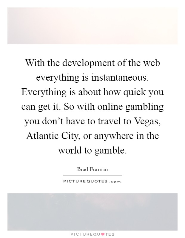 With the development of the web everything is instantaneous. Everything is about how quick you can get it. So with online gambling you don't have to travel to Vegas, Atlantic City, or anywhere in the world to gamble Picture Quote #1